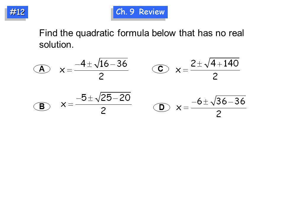 Ch. 9 Review #12#12 Find the quadratic formula below that has no real solution. A B C D
