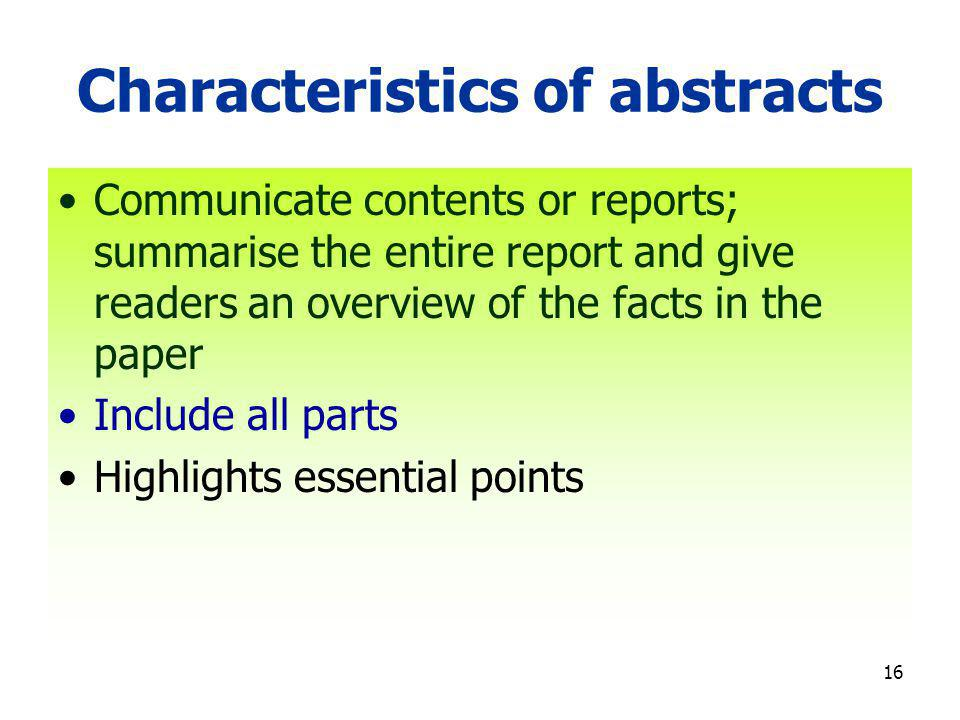 16 Characteristics of abstracts Communicate contents or reports; summarise the entire report and give readers an overview of the facts in the paper Include all parts Highlights essential points