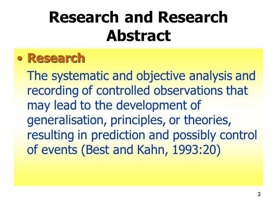 3 Research and Research Abstract ResearchResearch The systematic and objective analysis and recording of controlled observations that may lead to the development of generalisation, principles, or theories, resulting in prediction and possibly control of events (Best and Kahn, 1993:20)