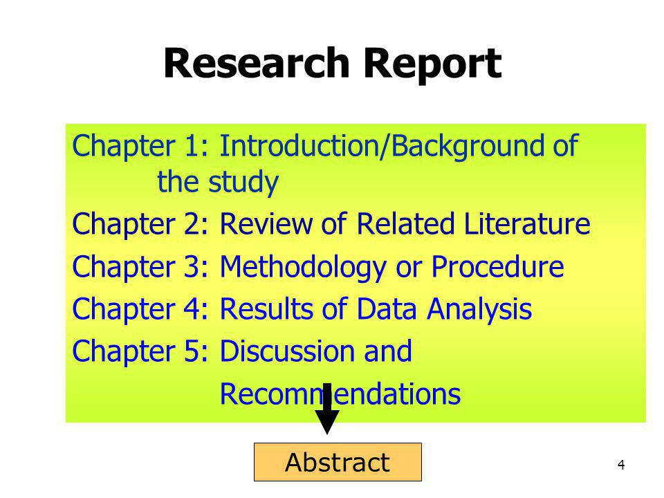 4 Research Report Chapter 1: Introduction/Background of the study Chapter 2: Review of Related Literature Chapter 3: Methodology or Procedure Chapter 4: Results of Data Analysis Chapter 5: Discussion and Recommendations Abstract