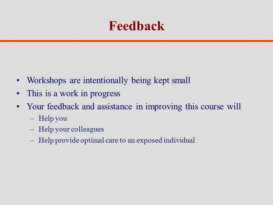 Feedback Workshops are intentionally being kept small This is a work in progress Your feedback and assistance in improving this course will –Help you –Help your colleagues –Help provide optimal care to an exposed individual
