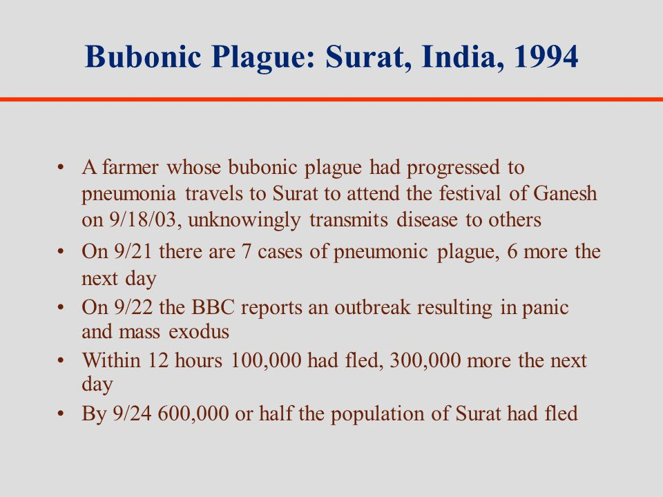 Bubonic Plague: Surat, India, 1994 A farmer whose bubonic plague had progressed to pneumonia travels to Surat to attend the festival of Ganesh on 9/18/03, unknowingly transmits disease to others On 9/21 there are 7 cases of pneumonic plague, 6 more the next day On 9/22 the BBC reports an outbreak resulting in panic and mass exodus Within 12 hours 100,000 had fled, 300,000 more the next day By 9/24 600,000 or half the population of Surat had fled