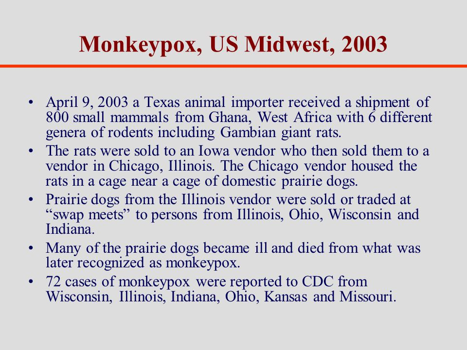 Monkeypox, US Midwest, 2003 April 9, 2003 a Texas animal importer received a shipment of 800 small mammals from Ghana, West Africa with 6 different genera of rodents including Gambian giant rats.