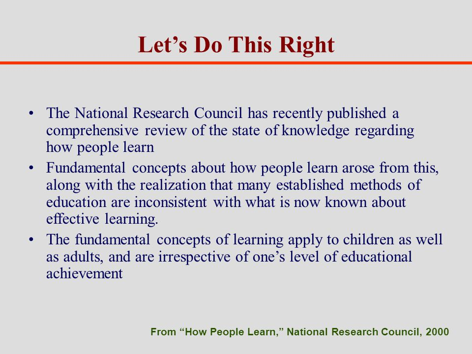 Lets Do This Right The National Research Council has recently published a comprehensive review of the state of knowledge regarding how people learn Fundamental concepts about how people learn arose from this, along with the realization that many established methods of education are inconsistent with what is now known about effective learning.
