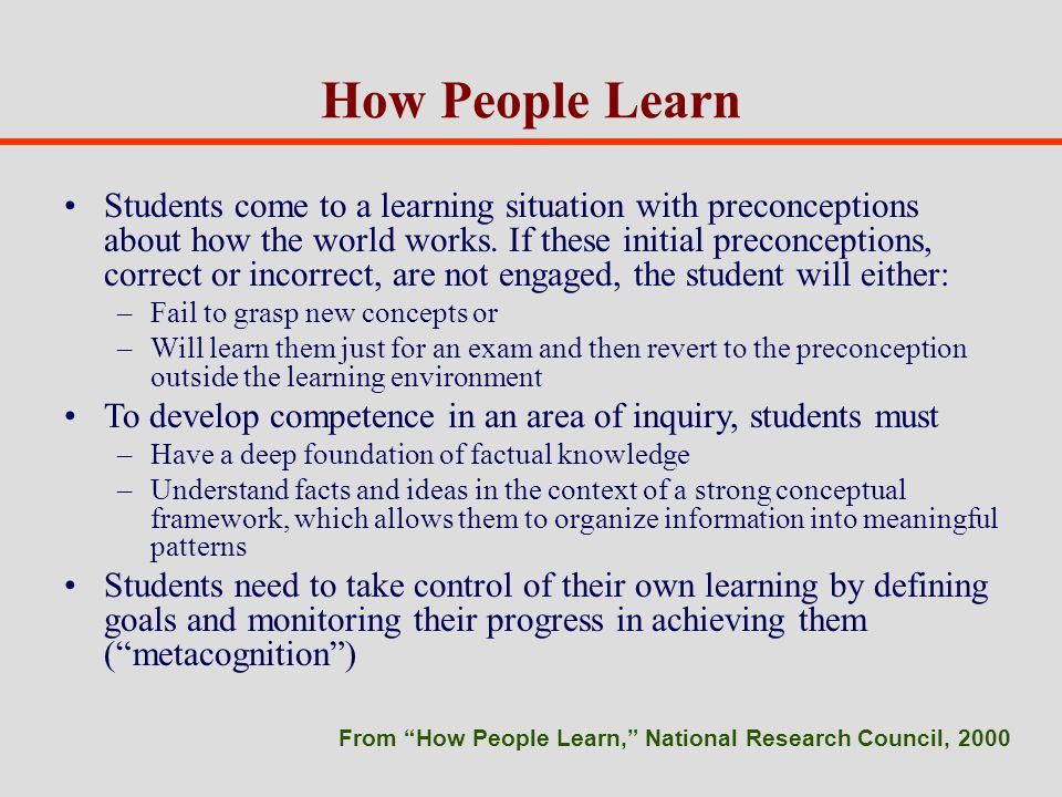 How People Learn Students come to a learning situation with preconceptions about how the world works.