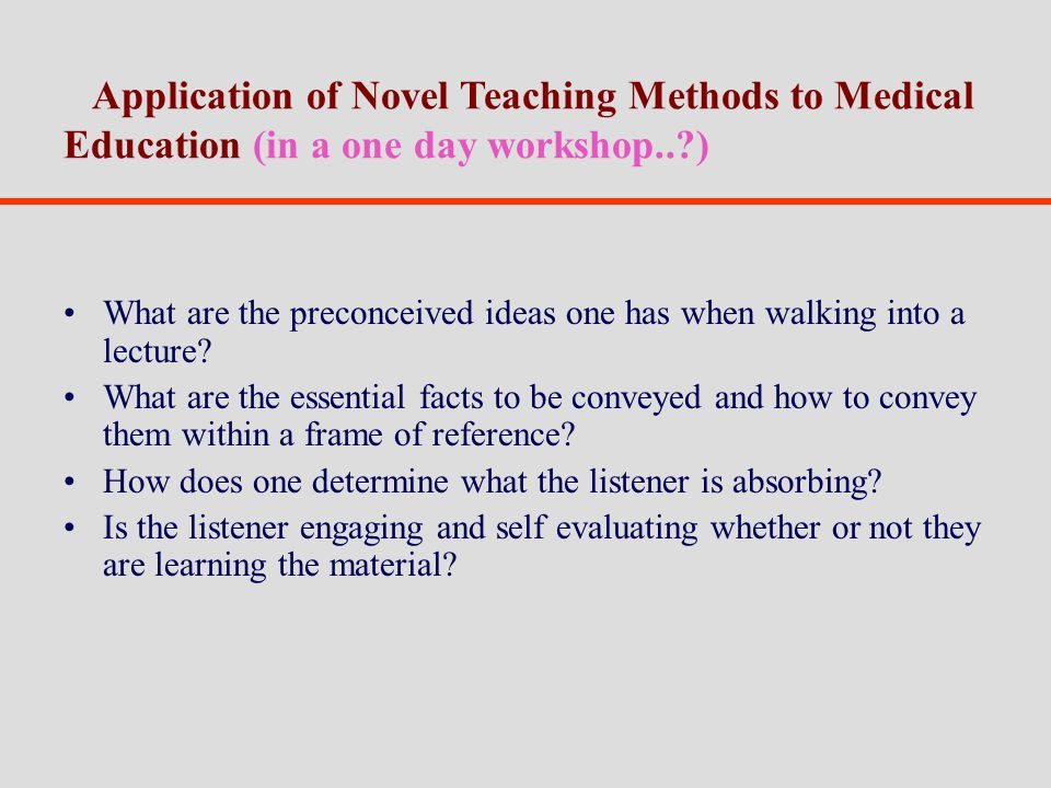 Application of Novel Teaching Methods to Medical Education (in a one day workshop.. ) What are the preconceived ideas one has when walking into a lecture.