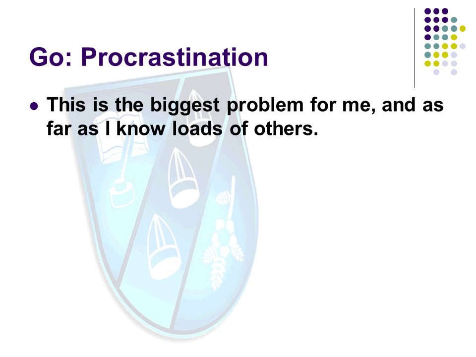 Go: Procrastination This is the biggest problem for me, and as far as I know loads of others.
