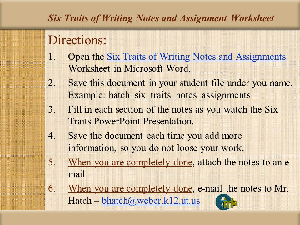 Main PageIdeasOrganizationVoiceWord Choice Sentence Fluency Conventions Six Traits / Writing Process Six Traits of Writing Notes and Assignment Worksheet Directions: 1.Open and make sure you have finished your saved Six Traits of Writing Notes and Assignments Worksheet in Microsoft Word.