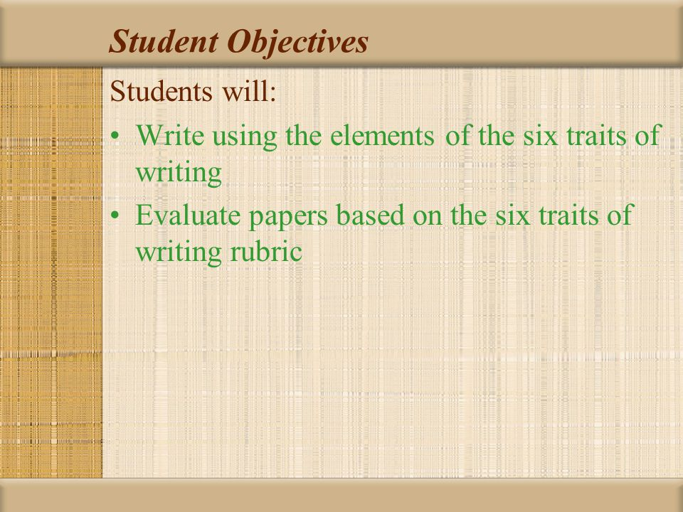 Student Objectives Students will: Write using the elements of the six traits of writing Evaluate papers based on the six traits of writing rubric
