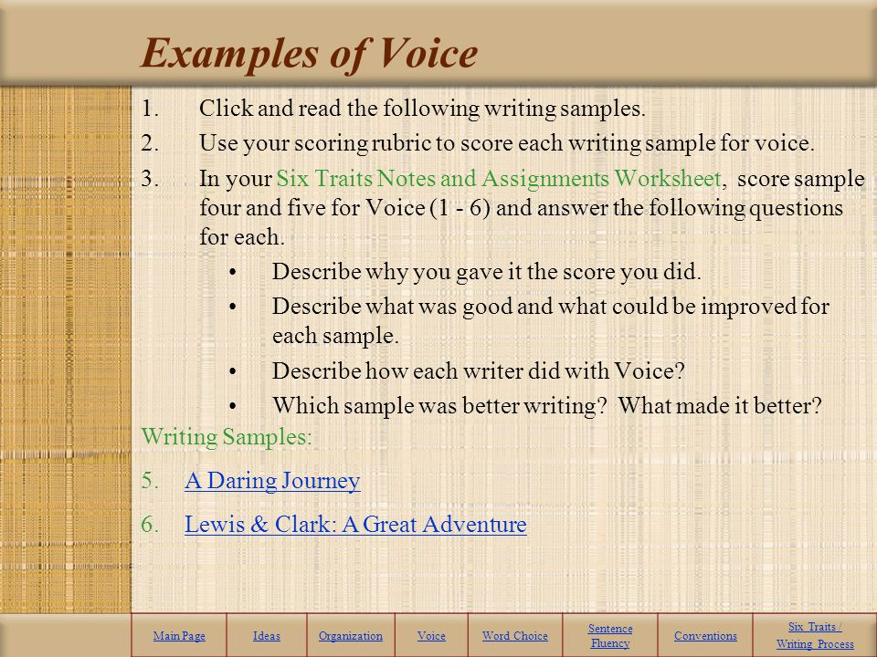 Examples of Voice 1.Click and read the following writing samples. 2.Use your scoring rubric to score each writing sample for voice. 3.In your Six Trai