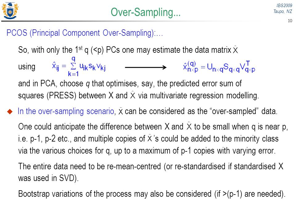 IBS2009 Taupo, NZ 10 Over-Sampling... PCOS (Principal Component Over-Sampling):… So, with only the 1 st q (<p) PCs one may estimate the data matrix us