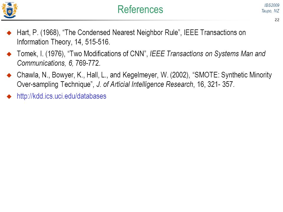 IBS2009 Taupo, NZ 22 References Hart, P. (1968), The Condensed Nearest Neighbor Rule, IEEE Transactions on Information Theory, 14, 515-516. Tomek, I.