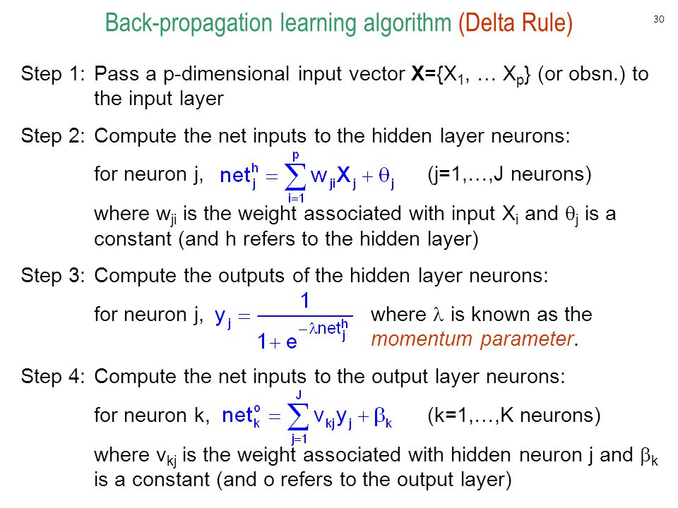 30 Back-propagation learning algorithm (Delta Rule) Step 1:Pass a p-dimensional input vector X={X 1, … X p } (or obsn.) to the input layer Step 2:Comp