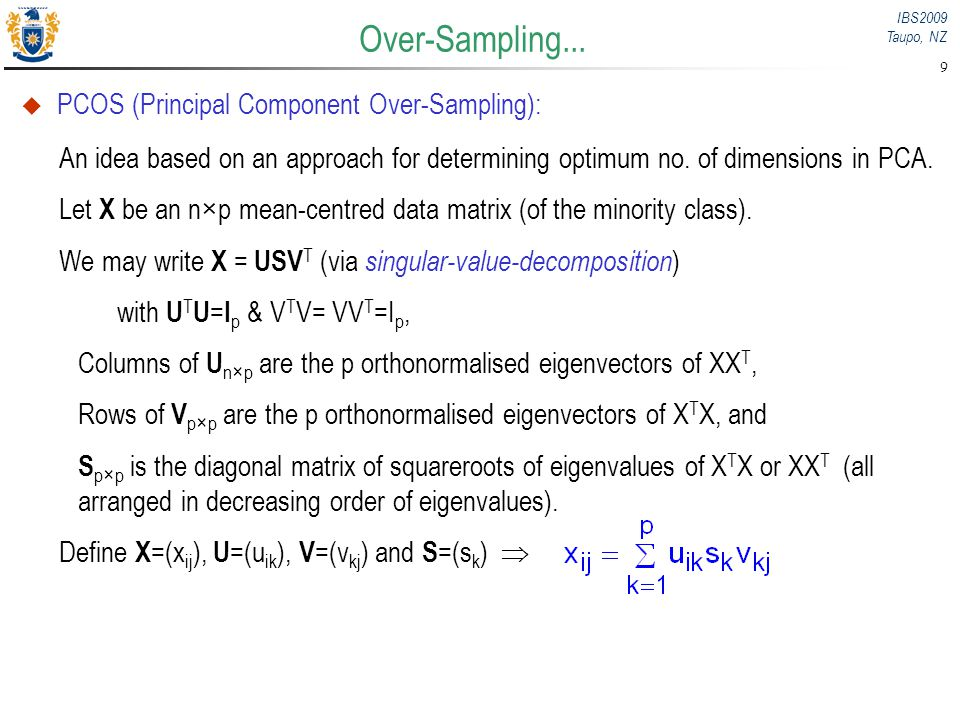 IBS2009 Taupo, NZ 9 PCOS (Principal Component Over-Sampling): An idea based on an approach for determining optimum no. of dimensions in PCA. Let X be