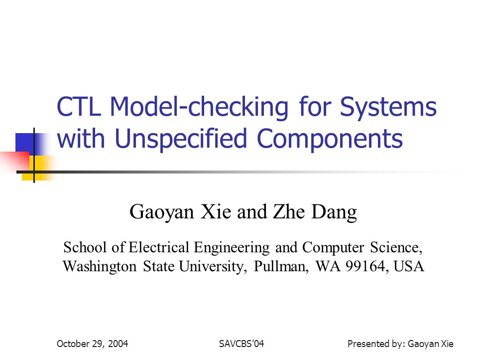October 29, 2004SAVCBS04 Presented by: Gaoyan Xie CTL Model-checking for Systems with Unspecified Components Gaoyan Xie and Zhe Dang School of Electrical Engineering and Computer Science, Washington State University, Pullman, WA 99164, USA