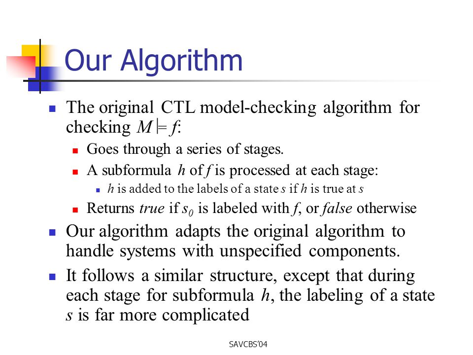 SAVCBS04 Our Algorithm The original CTL model-checking algorithm for checking M = f: Goes through a series of stages.