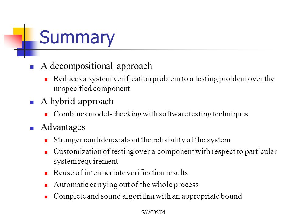 SAVCBS04 Summary A decompositional approach Reduces a system verification problem to a testing problem over the unspecified component A hybrid approach Combines model-checking with software testing techniques Advantages Stronger confidence about the reliability of the system Customization of testing over a component with respect to particular system requirement Reuse of intermediate verification results Automatic carrying out of the whole process Complete and sound algorithm with an appropriate bound