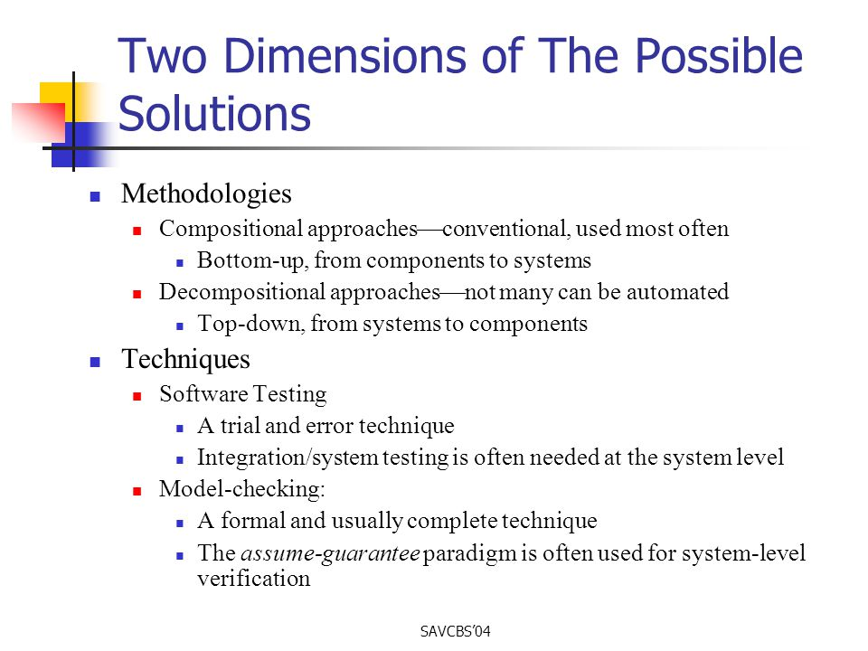 SAVCBS04 Two Dimensions of The Possible Solutions Methodologies Compositional approaches conventional, used most often Bottom-up, from components to systems Decompositional approaches not many can be automated Top-down, from systems to components Techniques Software Testing A trial and error technique Integration/system testing is often needed at the system level Model-checking: A formal and usually complete technique The assume-guarantee paradigm is often used for system-level verification