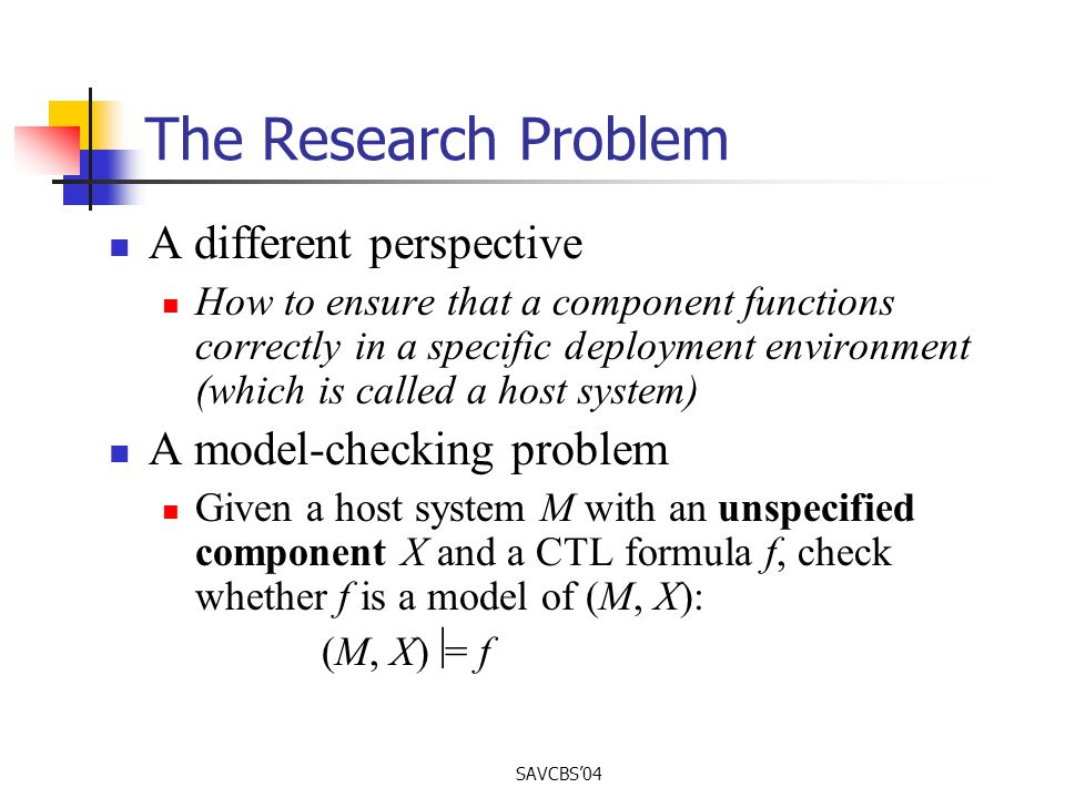 SAVCBS04 The Research Problem A different perspective How to ensure that a component functions correctly in a specific deployment environment (which is called a host system ) A model-checking problem Given a host system M with an unspecified component X and a CTL formula f, check whether f is a model of (M, X): (M, X) = f