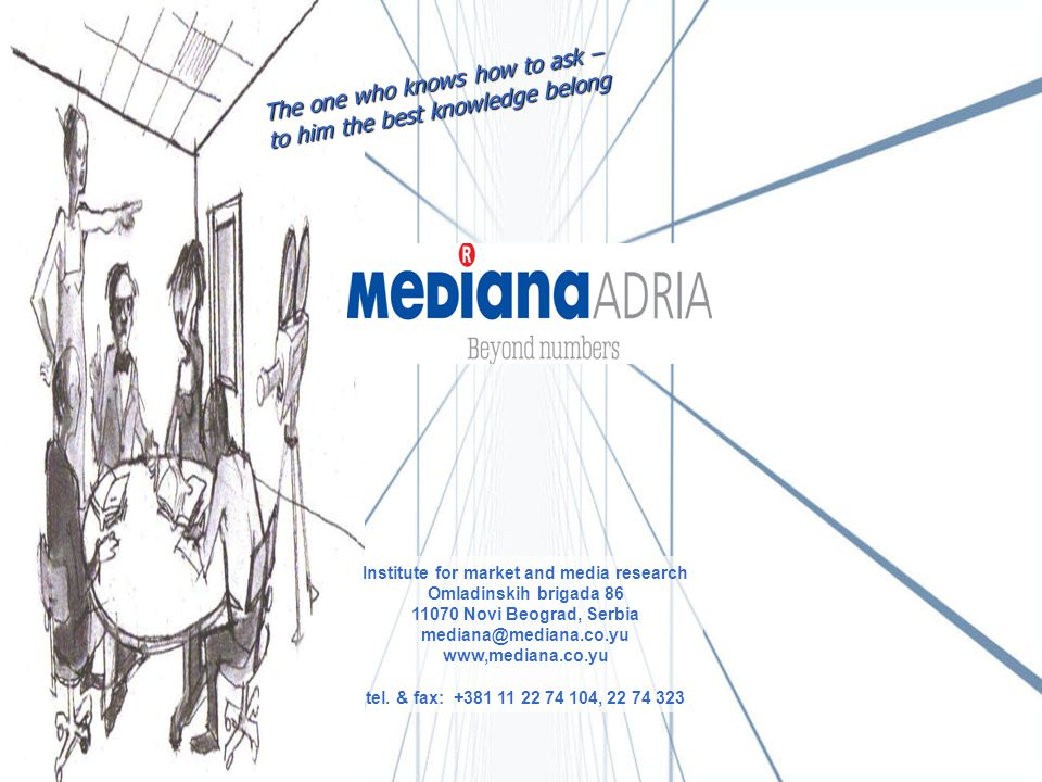 The one who knows how to ask – to him the best knowledge belong Institute for market and media research Omladinskih brigada 86 11070 Novi Beograd, Serbia mediana@mediana.co.yu www,mediana.co.yu tel.
