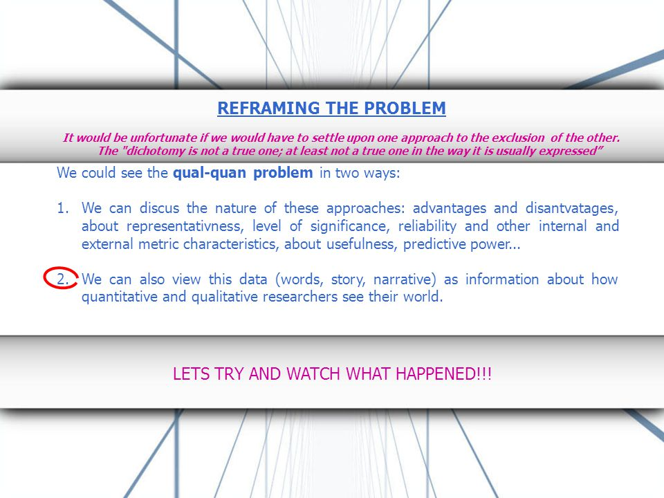 REFRAMING THE PROBLEM We could see the qual-quan problem in two ways: 1.We can discus the nature of these approaches: advantages and disantvatages, about representativness, level of significance, reliability and other internal and external metric characteristics, about usefulness, predictive power...