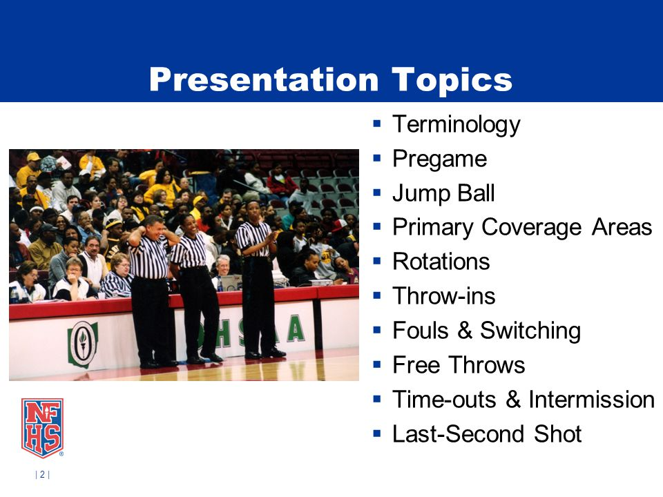 | 2 | Presentation Topics Terminology Pregame Jump Ball Primary Coverage Areas Rotations Throw-ins Fouls & Switching Free Throws Time-outs & Intermiss