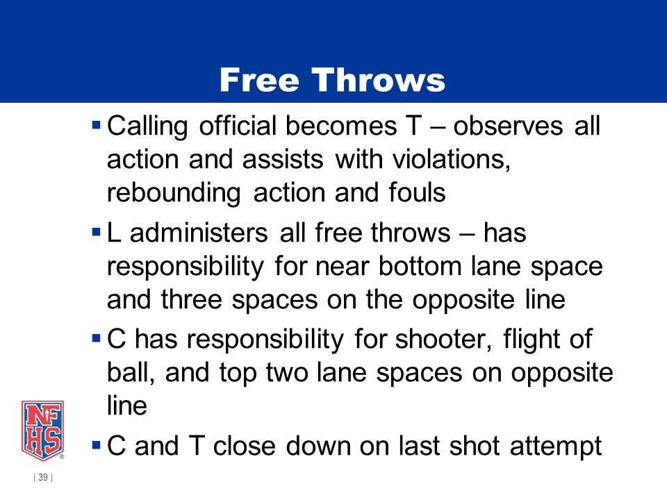 | 39 | Free Throws Calling official becomes T – observes all action and assists with violations, rebounding action and fouls L administers all free th