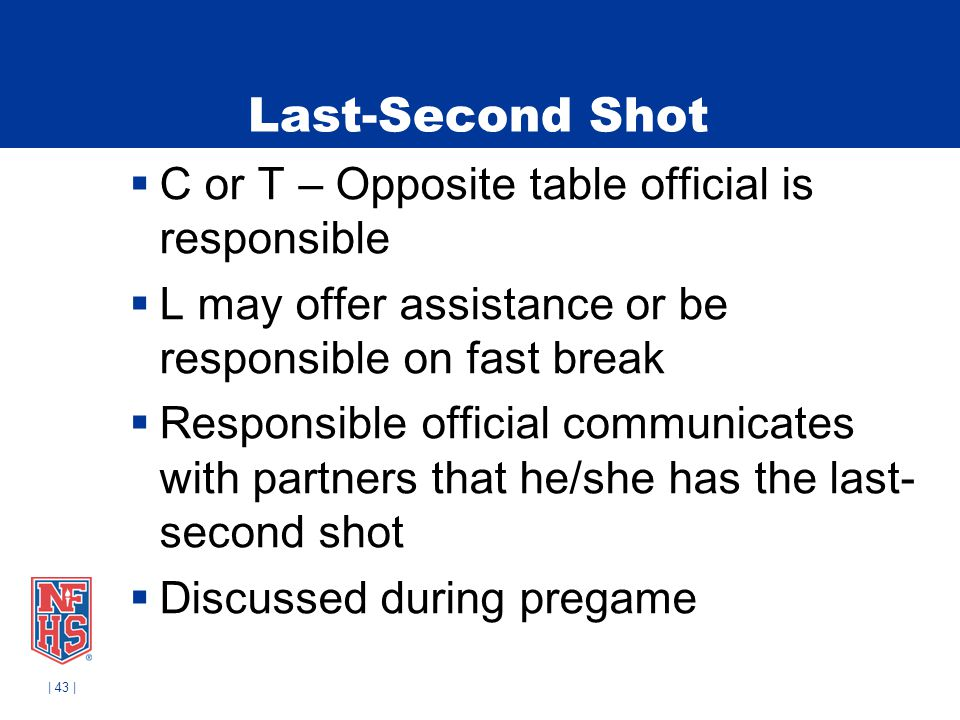 | 43 | Last-Second Shot C or T – Opposite table official is responsible L may offer assistance or be responsible on fast break Responsible official co