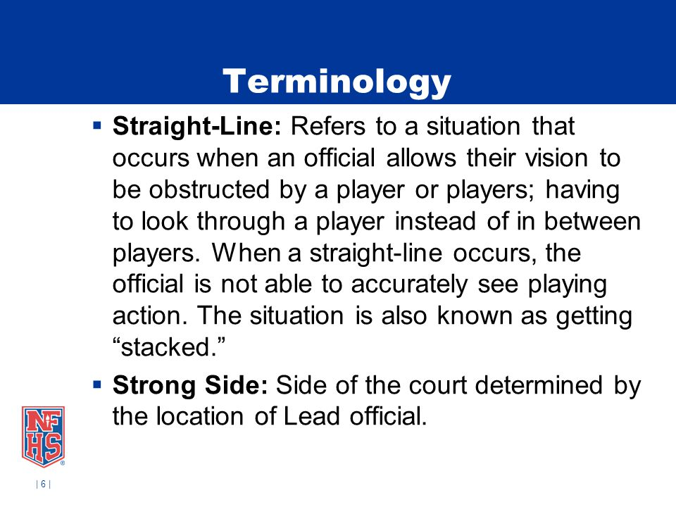 | 6 | Terminology Straight-Line: Refers to a situation that occurs when an official allows their vision to be obstructed by a player or players; havin