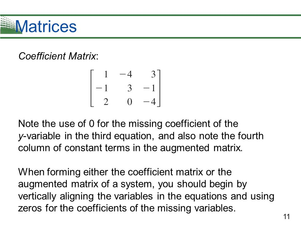 11 Matrices Coefficient Matrix: Note the use of 0 for the missing coefficient of the y-variable in the third equation, and also note the fourth column