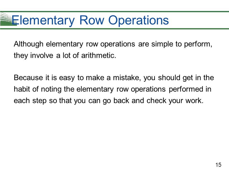 15 Elementary Row Operations Although elementary row operations are simple to perform, they involve a lot of arithmetic. Because it is easy to make a