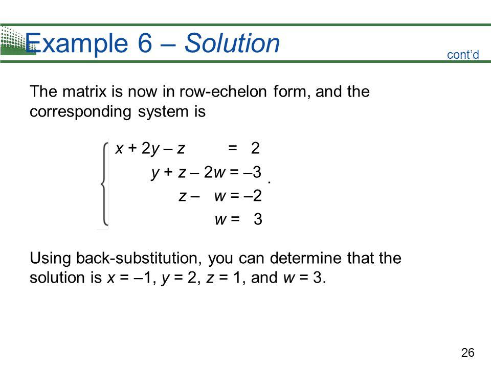 26 Example 6 – Solution The matrix is now in row-echelon form, and the corresponding system is x + 2y – z = 2 y + z – 2w = –3 z – w = –2 w = 3 Using b