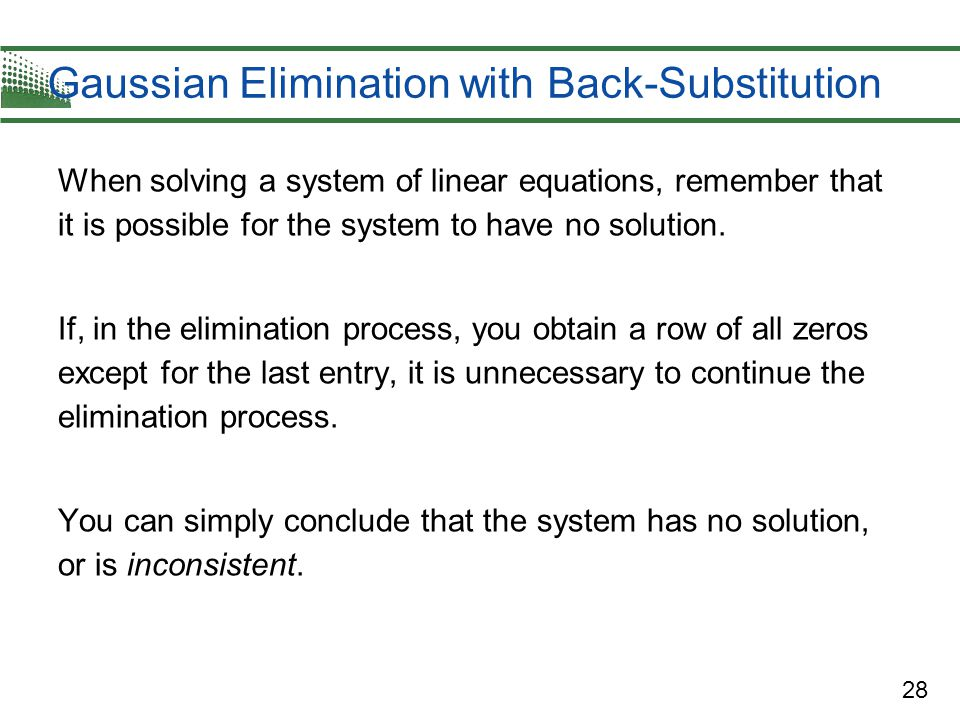 28 Gaussian Elimination with Back-Substitution When solving a system of linear equations, remember that it is possible for the system to have no solut