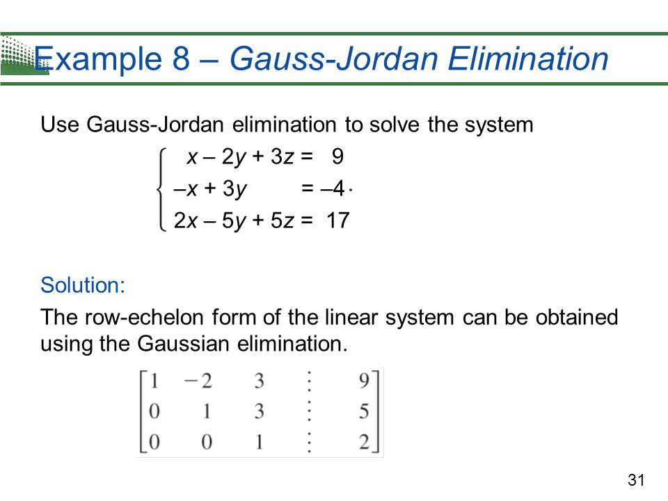 31 Example 8 – Gauss-Jordan Elimination Use Gauss-Jordan elimination to solve the system x – 2y + 3z = 9 –x + 3y = –4 2x – 5y + 5z = 17 Solution: The