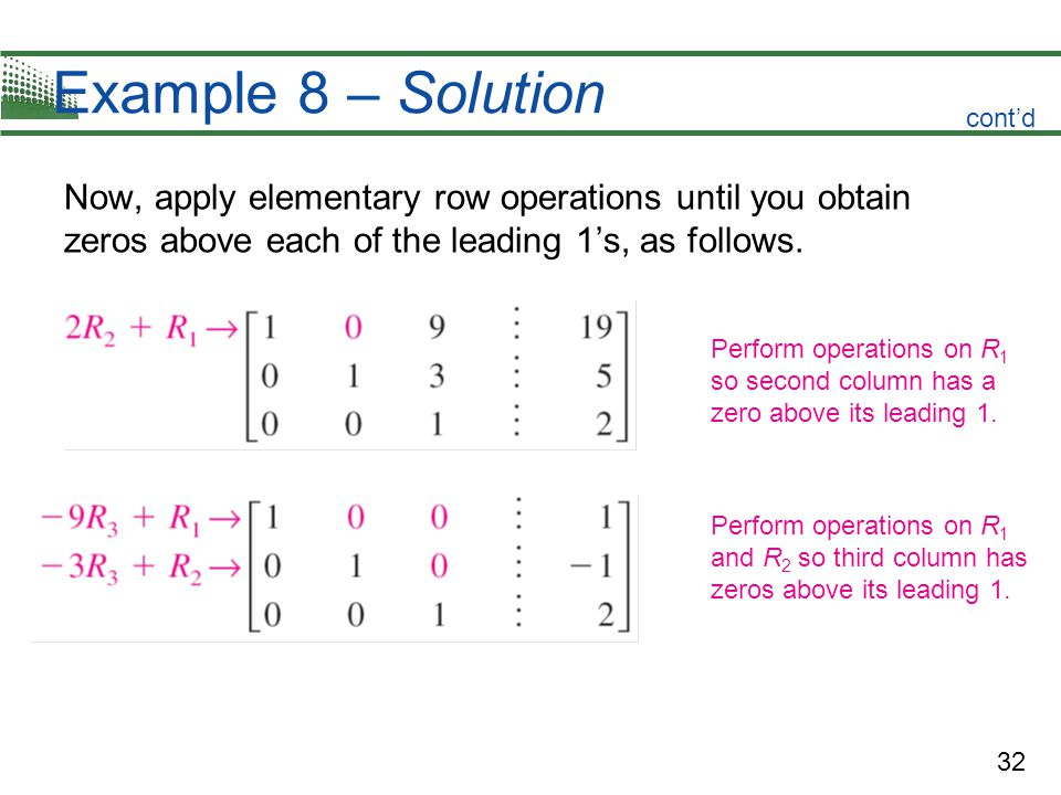 32 Example 8 – Solution Now, apply elementary row operations until you obtain zeros above each of the leading 1s, as follows. Perform operations on R