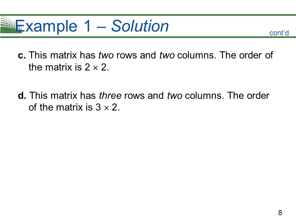 8 Example 1 – Solution c. This matrix has two rows and two columns. The order of the matrix is 2 2. d. This matrix has three rows and two columns. The