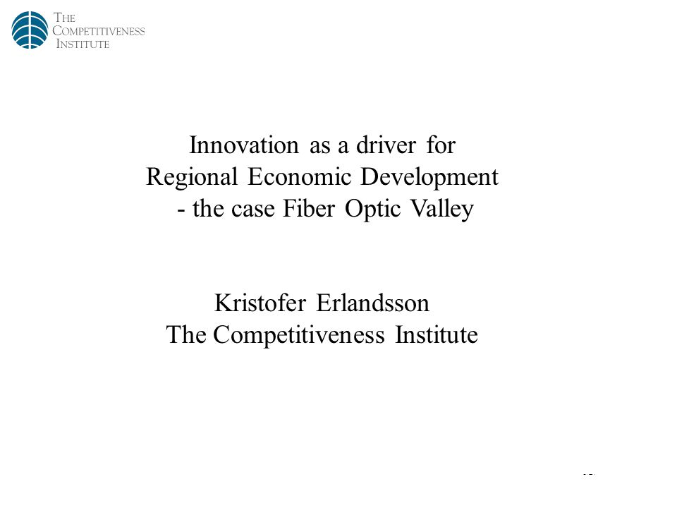 1/27 Innovation as a driver for Regional Economic Development - the case Fiber Optic Valley Kristofer Erlandsson The Competitiveness Institute