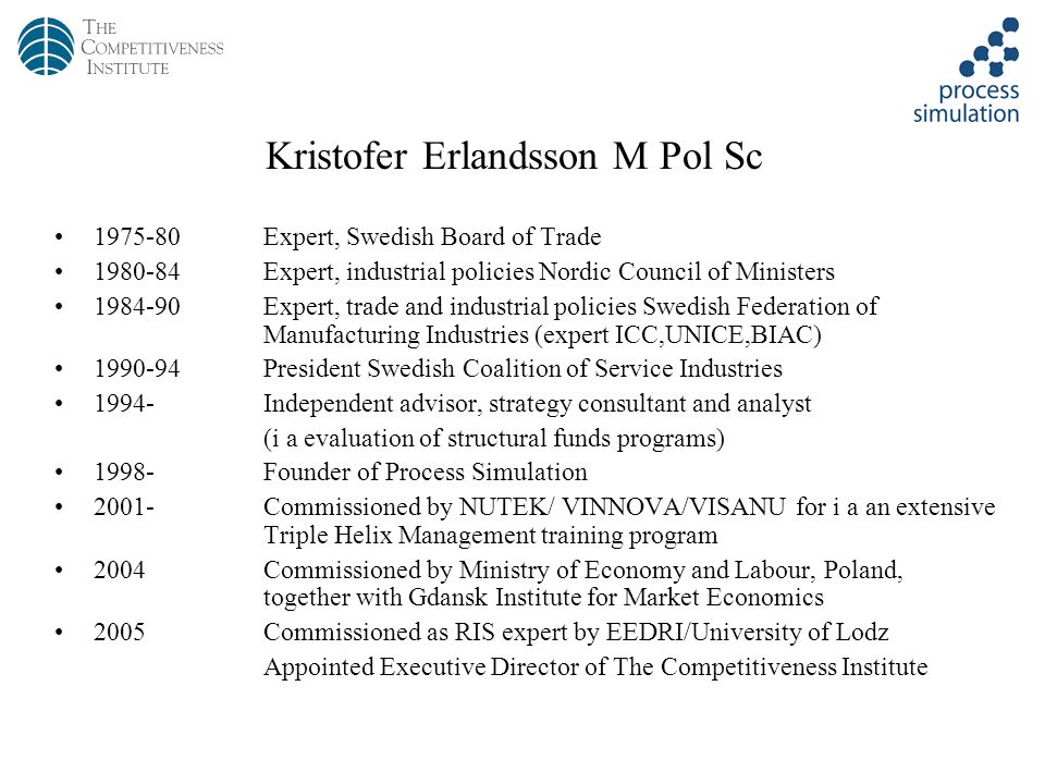 2/27 Kristofer Erlandsson M Pol Sc Expert, Swedish Board of Trade Expert, industrial policies Nordic Council of Ministers Expert, trade and industrial policies Swedish Federation of Manufacturing Industries (expert ICC,UNICE,BIAC) President Swedish Coalition of Service Industries 1994-Independent advisor, strategy consultant and analyst (i a evaluation of structural funds programs) 1998-Founder of Process Simulation 2001-Commissioned by NUTEK/ VINNOVA/VISANU for i a an extensive Triple Helix Management training program 2004Commissioned by Ministry of Economy and Labour, Poland, together with Gdansk Institute for Market Economics 2005Commissioned as RIS expert by EEDRI/University of Lodz Appointed Executive Director of The Competitiveness Institute