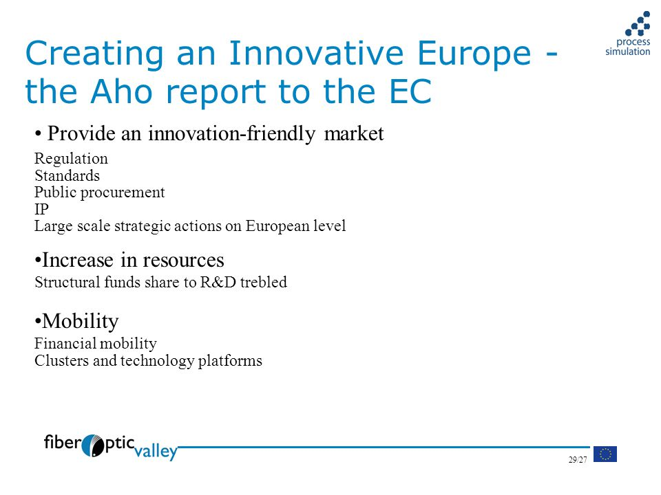 29/27 Creating an Innovative Europe - the Aho report to the EC Provide an innovation-friendly market Regulation Standards Public procurement IP Large scale strategic actions on European level Increase in resources Structural funds share to R&D trebled Mobility Financial mobility Clusters and technology platforms