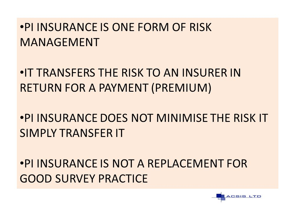PI INSURANCE IS ONE FORM OF RISK MANAGEMENT IT TRANSFERS THE RISK TO AN INSURER IN RETURN FOR A PAYMENT (PREMIUM) PI INSURANCE DOES NOT MINIMISE THE R