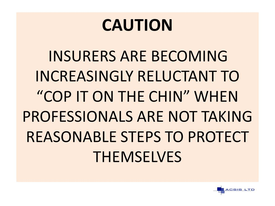 CAUTION INSURERS ARE BECOMING INCREASINGLY RELUCTANT TO COP IT ON THE CHIN WHEN PROFESSIONALS ARE NOT TAKING REASONABLE STEPS TO PROTECT THEMSELVES