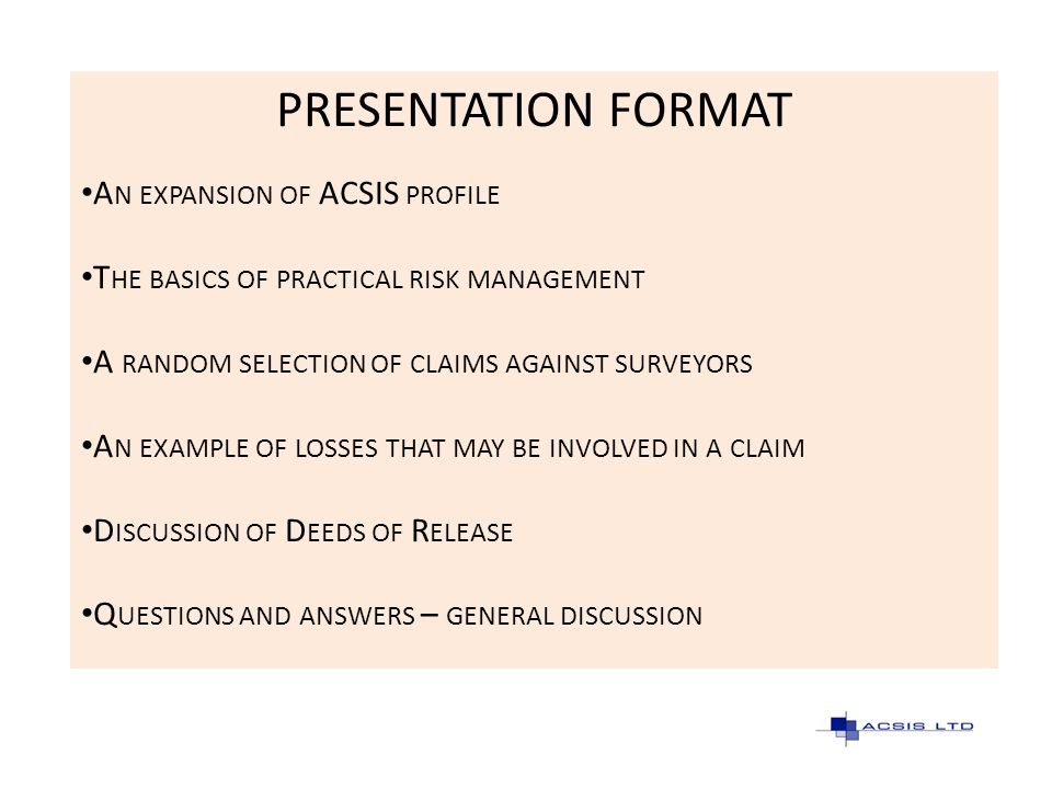 PRESENTATION FORMAT A N EXPANSION OF ACSIS PROFILE T HE BASICS OF PRACTICAL RISK MANAGEMENT A RANDOM SELECTION OF CLAIMS AGAINST SURVEYORS A N EXAMPLE
