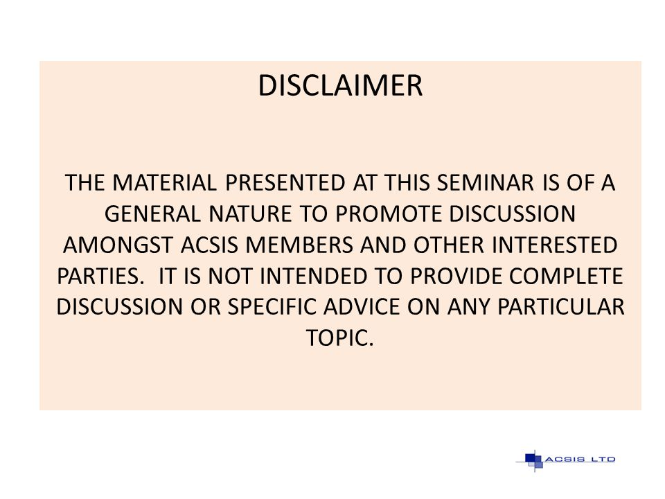 DISCLAIMER THE MATERIAL PRESENTED AT THIS SEMINAR IS OF A GENERAL NATURE TO PROMOTE DISCUSSION AMONGST ACSIS MEMBERS AND OTHER INTERESTED PARTIES. IT