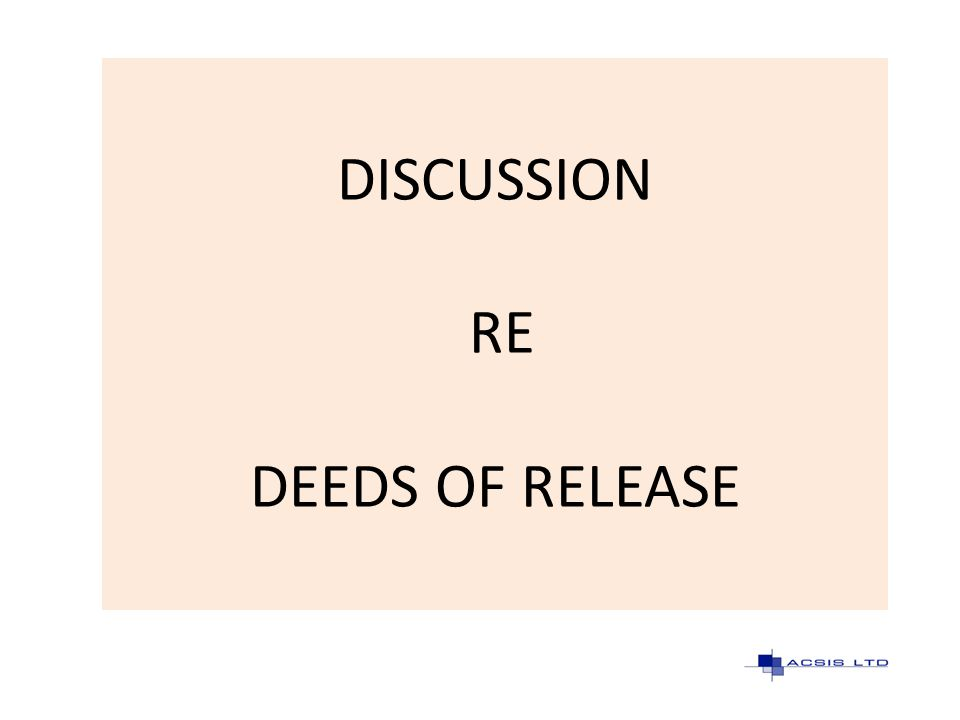 DISCUSSION RE DEEDS OF RELEASE
