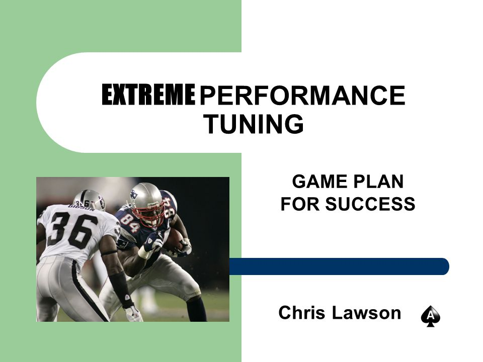 EXTREME PERFORMANCE TUNING GAME PLAN FOR SUCCESS Chris Lawson