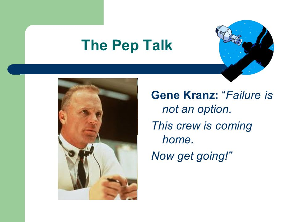 The Pep Talk Gene Kranz: Failure is not an option. This crew is coming home. Now get going!