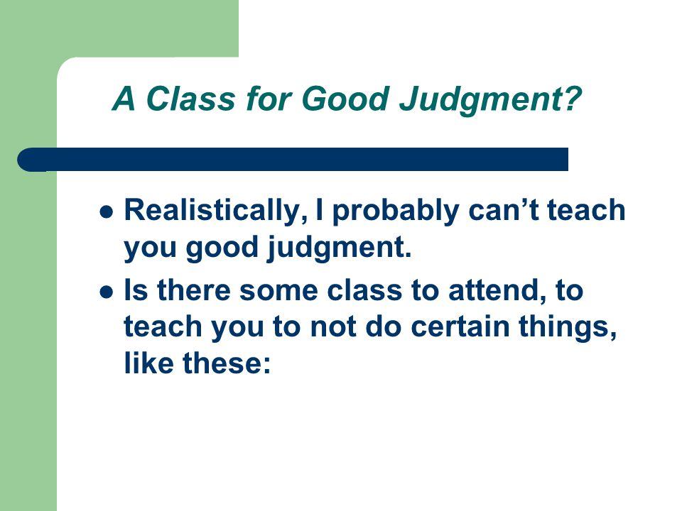 A Class for Good Judgment. Realistically, I probably cant teach you good judgment.