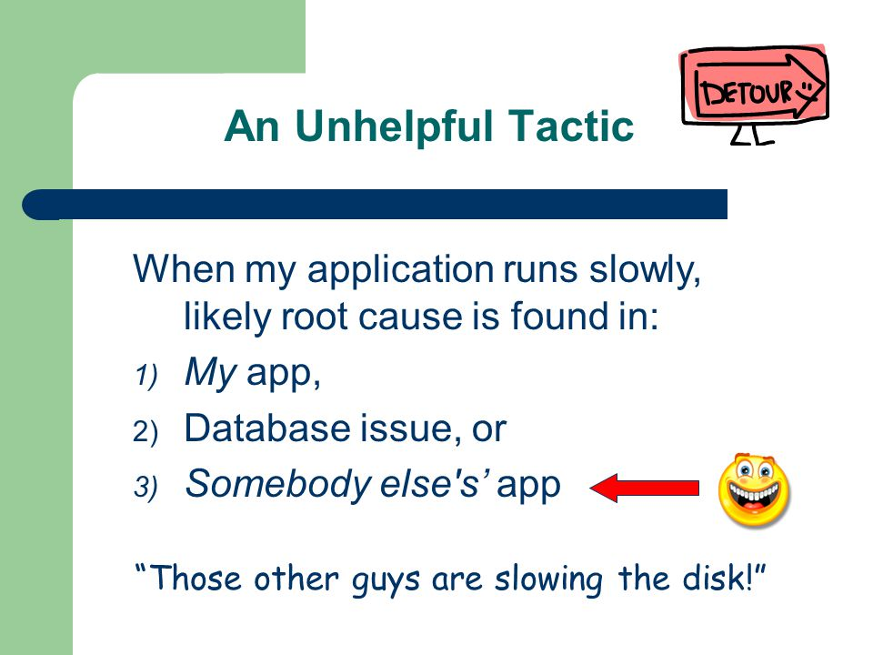 An Unhelpful Tactic When my application runs slowly, likely root cause is found in: 1) My app, 2) Database issue, or 3) Somebody else s app Those other guys are slowing the disk!