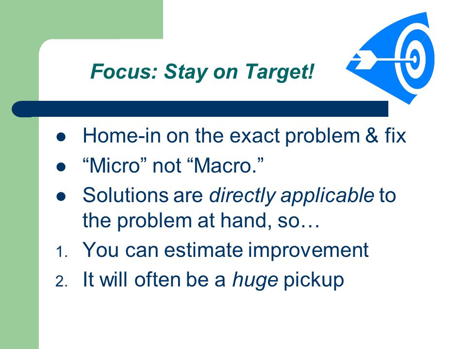 Focus: Stay on Target. Home-in on the exact problem & fix Micro not Macro.