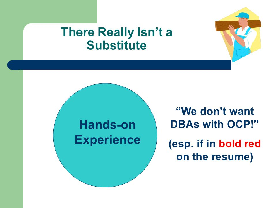 There Really Isnt a Substitute Hands-on Experience We dont want DBAs with OCP.